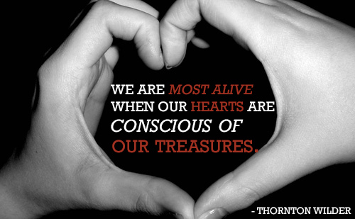 Thorton Wilder we are most alive when our hearts are conscious of our treasures.